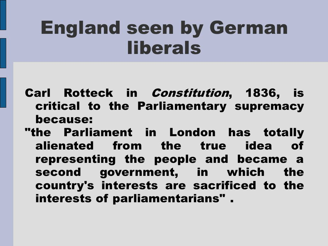 England seen by German liberals Carl Rotteck in Constitution, 1836, is critical to the Parliamentary supremacy because: the Parliament in London has totally alienated from the true idea of representing the people and became a second government, in which the country s interests are sacrificed to the interests of parliamentarians .