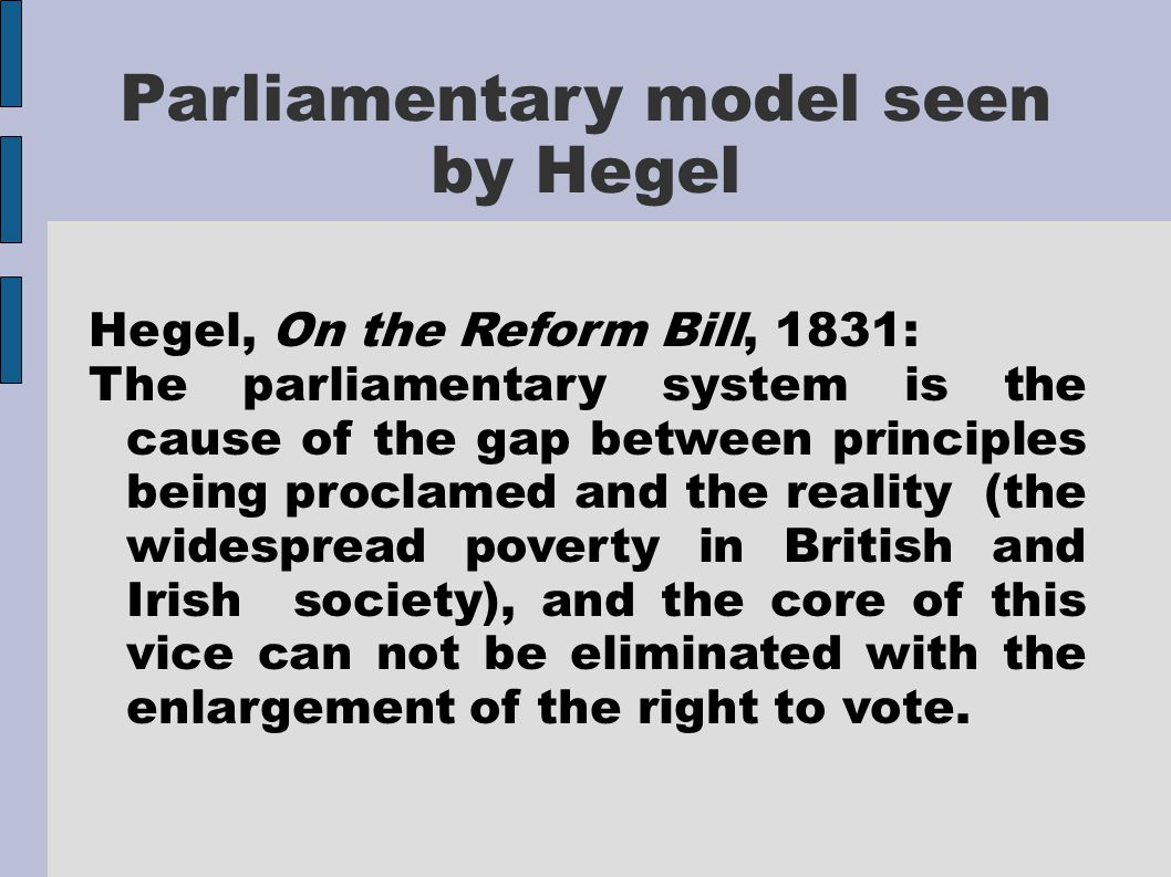 Parliamentary model seen by Hegel Hegel, On the Reform Bill, 1831: The parliamentary system is the cause of the gap between principles being proclamed