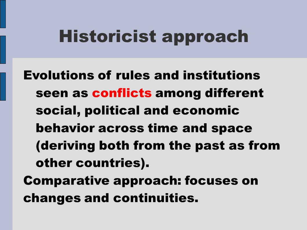 Historicist approach Evolutions of rules and institutions seen as conflicts among different social, political and economic behavior across time and space (deriving both from the past as from other countries).