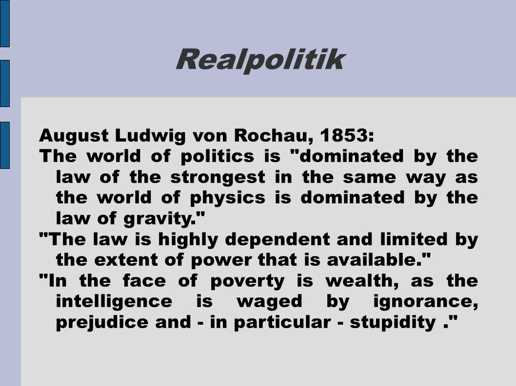 Realpolitik August Ludwig von Rochau, 1853: The world of politics is dominated by the law of the strongest in the same way as the world of physics is dominated by the law of gravity. The law is highly dependent and limited by the extent of power that is available. In the face of poverty is wealth, as the intelligence is waged by ignorance, prejudice and - in particular - stupidity.
