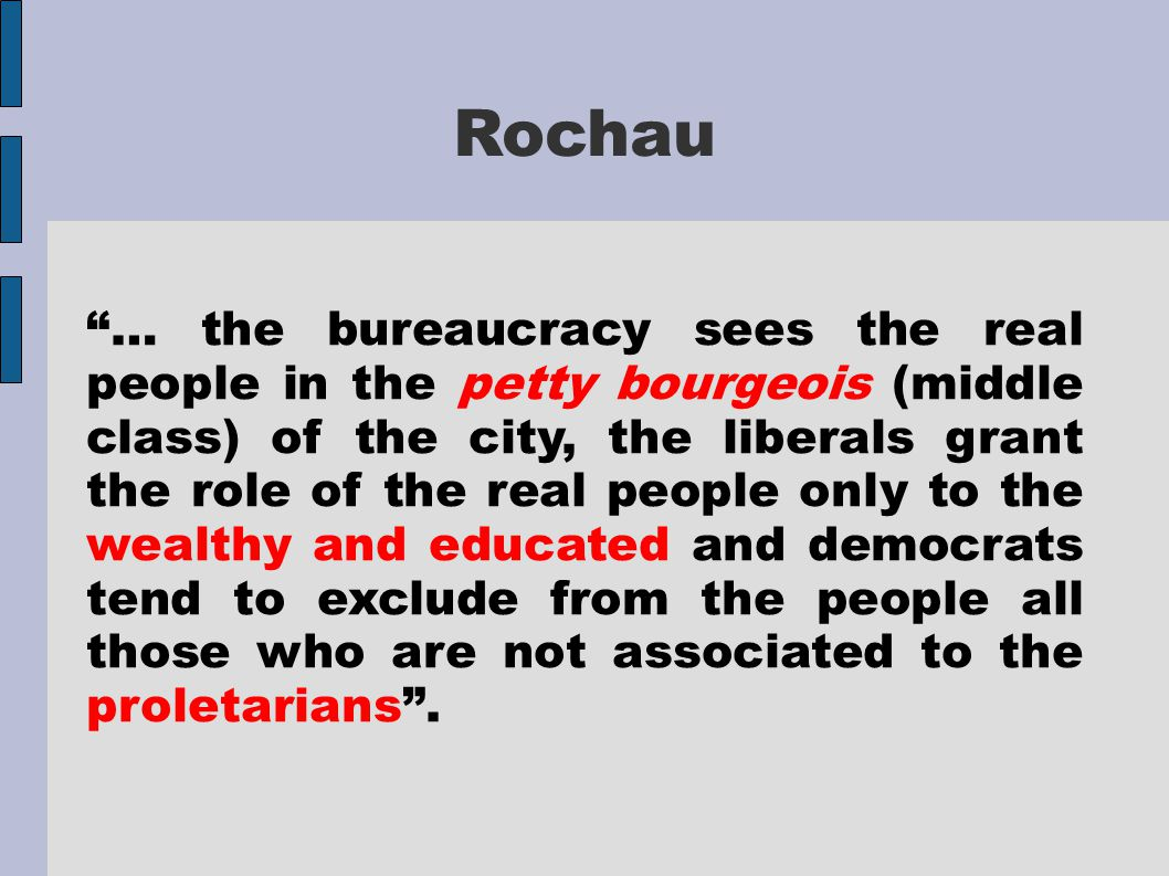 Rochau … the bureaucracy sees the real people in the petty bourgeois (middle class) of the city, the liberals grant the role of the real people only to the wealthy and educated and democrats tend to exclude from the people all those who are not associated to the proletarians .