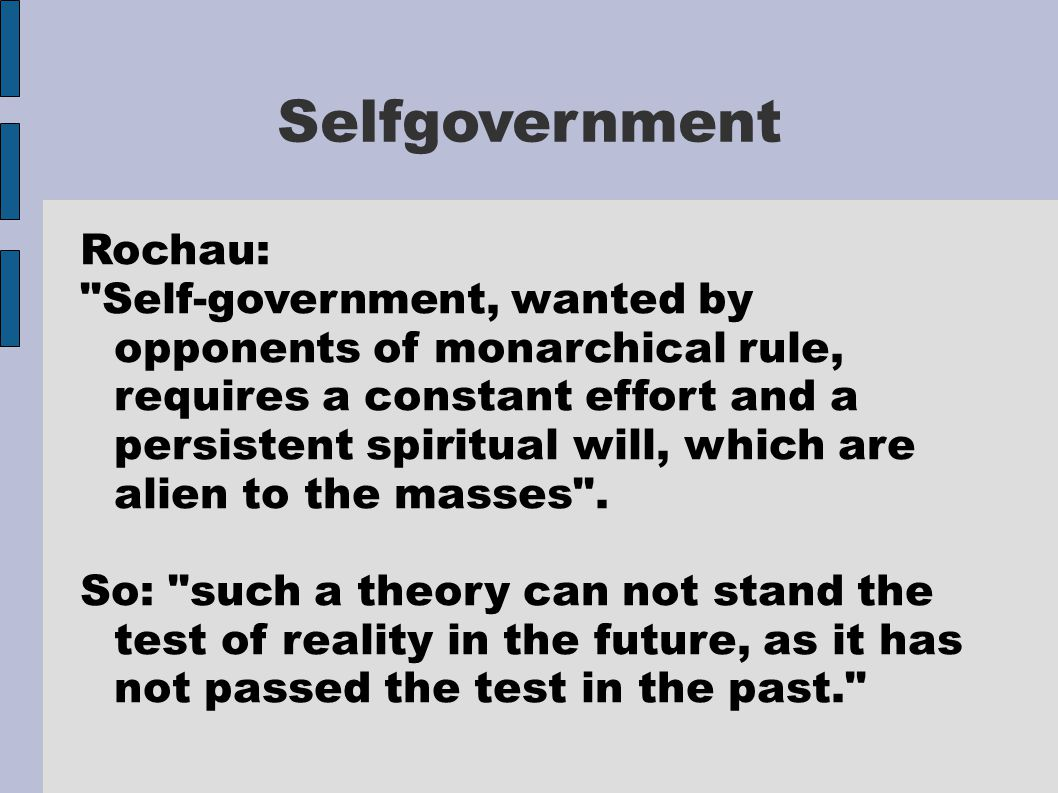 Selfgovernment Rochau: Self-government, wanted by opponents of monarchical rule, requires a constant effort and a persistent spiritual will, which are alien to the masses .