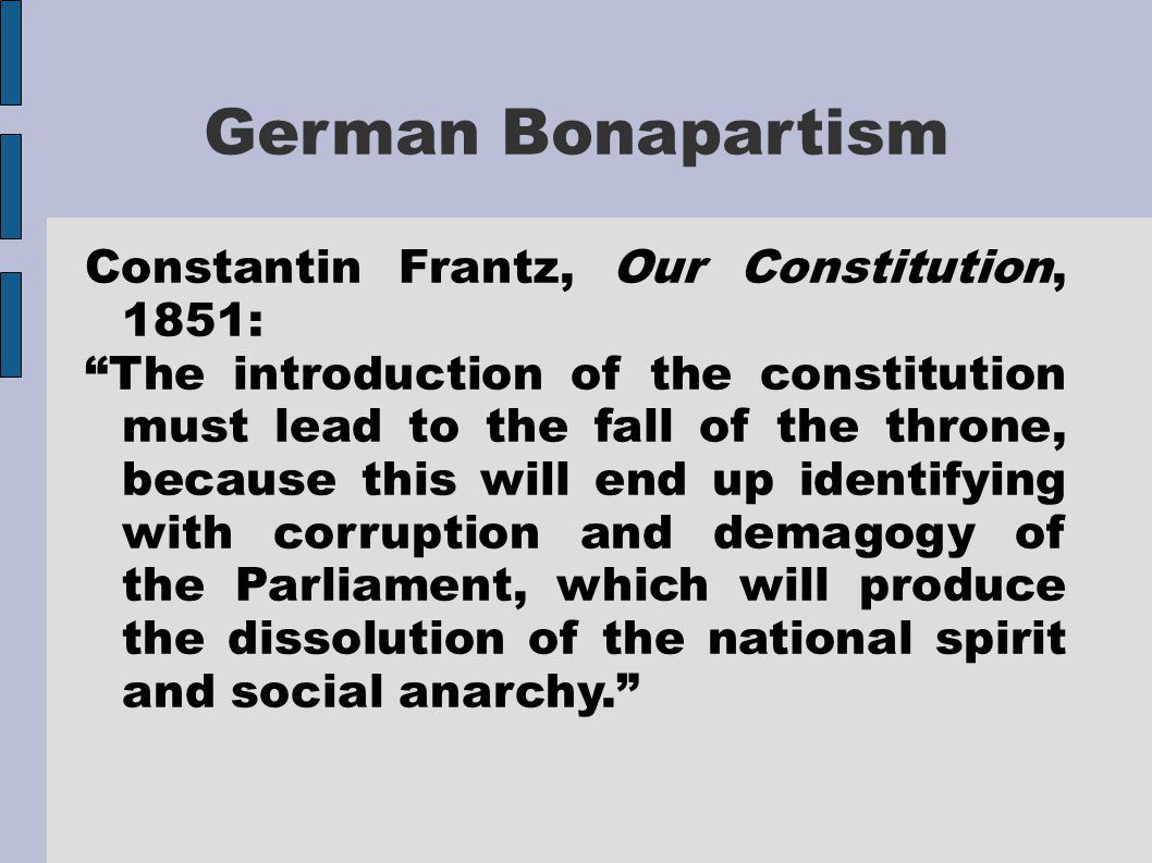 German Bonapartism Constantin Frantz, Our Constitution, 1851: The introduction of the constitution must lead to the fall of the throne, because this will end up identifying with corruption and demagogy of the Parliament, which will produce the dissolution of the national spirit and social anarchy.