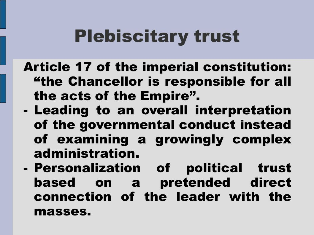 Plebiscitary trust Article 17 of the imperial constitution: the Chancellor is responsible for all the acts of the Empire .