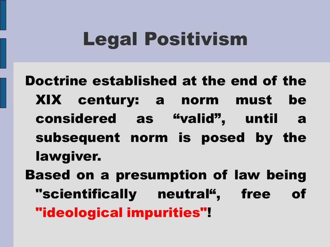"""Legal Positivism Doctrine established at the end of the XIX century: a norm must be considered as """"valid"""", until a subsequent norm is posed by the law"""