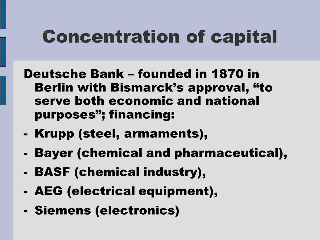 Concentration of capital Deutsche Bank – founded in 1870 in Berlin with Bismarck's approval, to serve both economic and national purposes ; financing: -Krupp (steel, armaments), -Bayer (chemical and pharmaceutical), -BASF (chemical industry), -AEG (electrical equipment), -Siemens (electronics)