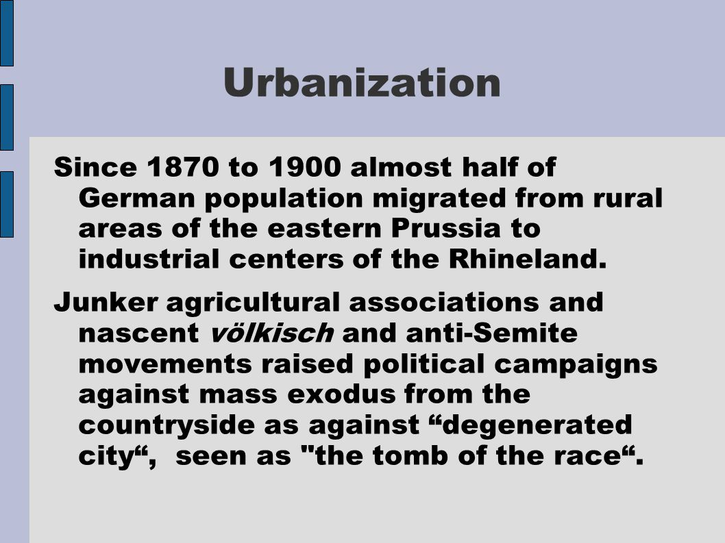 Urbanization Since 1870 to 1900 almost half of German population migrated from rural areas of the eastern Prussia to industrial centers of the Rhinela
