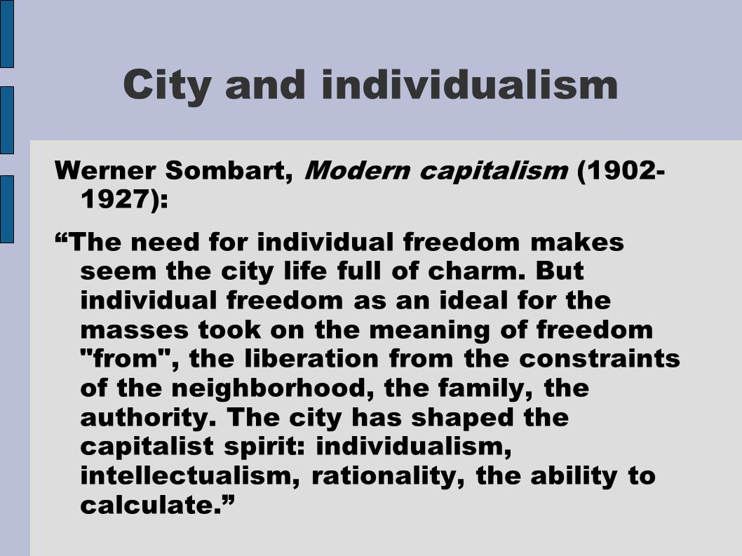 """City and individualism Werner Sombart, Modern capitalism (1902- 1927): """"The need for individual freedom makes seem the city life full of charm. But in"""