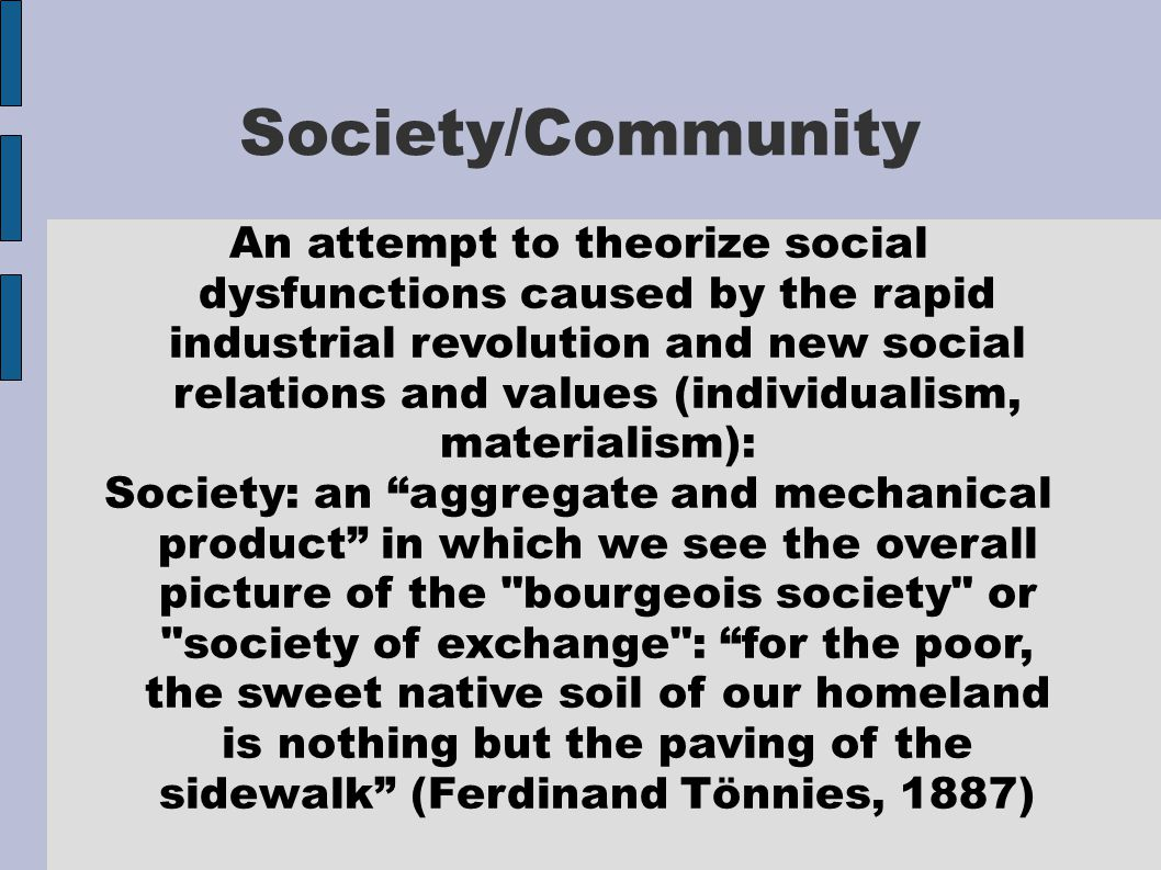 Society/Community An attempt to theorize social dysfunctions caused by the rapid industrial revolution and new social relations and values (individualism, materialism): Society: an aggregate and mechanical product in which we see the overall picture of the bourgeois society or society of exchange : for the poor, the sweet native soil of our homeland is nothing but the paving of the sidewalk (Ferdinand Tönnies, 1887)