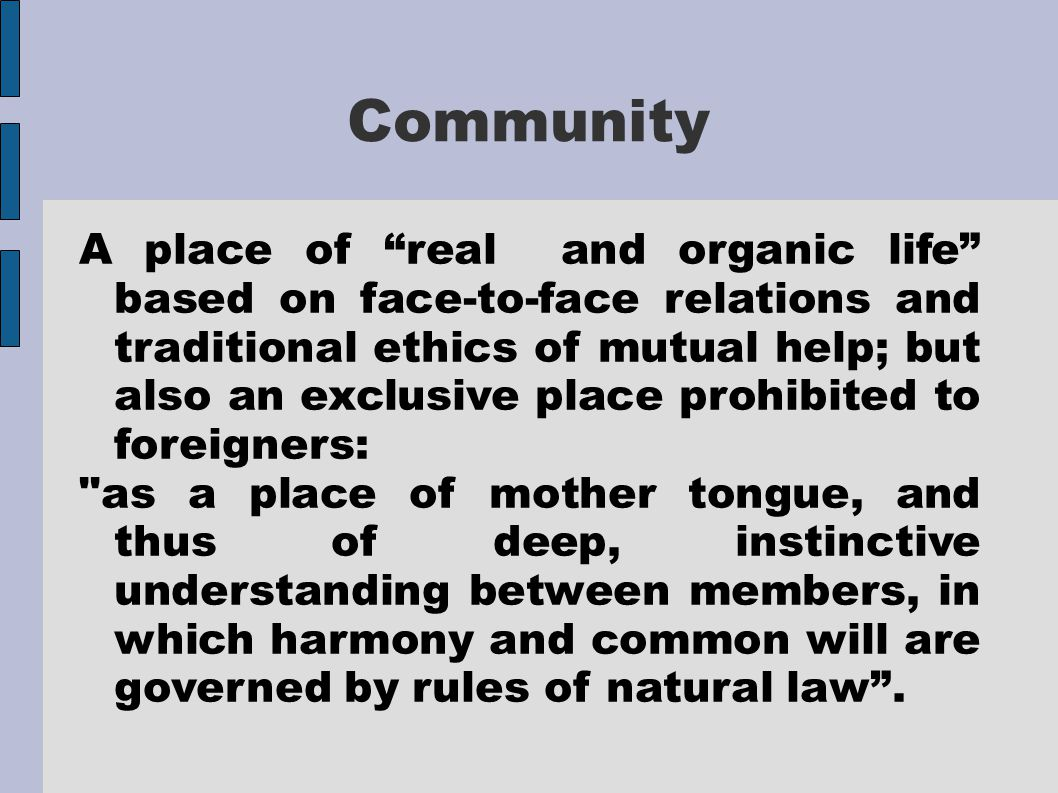 Community A place of real and organic life based on face-to-face relations and traditional ethics of mutual help; but also an exclusive place prohibited to foreigners: as a place of mother tongue, and thus of deep, instinctive understanding between members, in which harmony and common will are governed by rules of natural law .