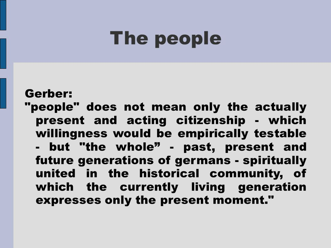 The people Gerber: people does not mean only the actually present and acting citizenship - which willingness would be empirically testable - but the whole - past, present and future generations of germans - spiritually united in the historical community, of which the currently living generation expresses only the present moment.