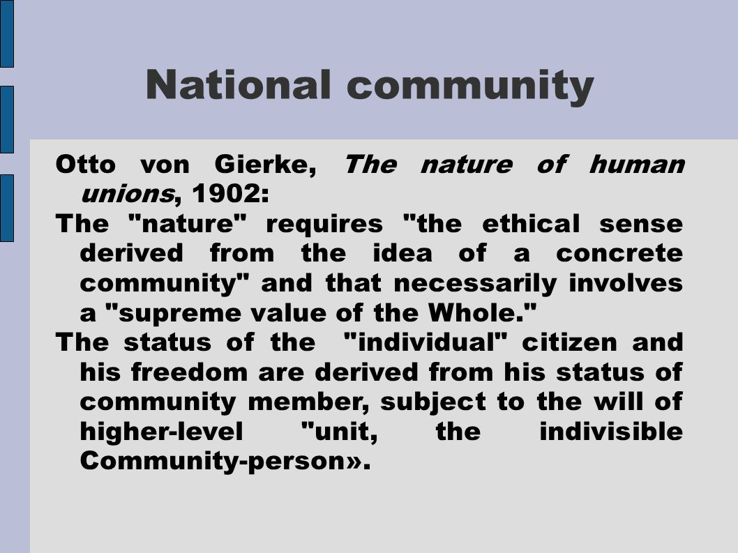 National community Otto von Gierke, The nature of human unions, 1902: The nature requires the ethical sense derived from the idea of a concrete community and that necessarily involves a supreme value of the Whole. The status of the individual citizen and his freedom are derived from his status of community member, subject to the will of higher-level unit, the indivisible Community-person».