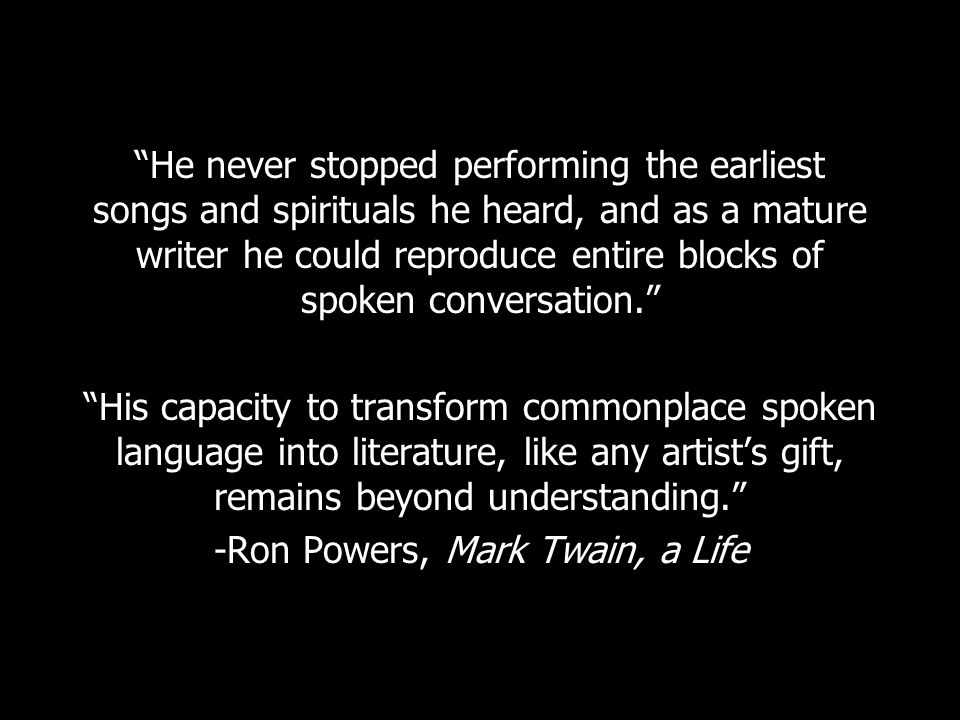 He never stopped performing the earliest songs and spirituals he heard, and as a mature writer he could reproduce entire blocks of spoken conversation. His capacity to transform commonplace spoken language into literature, like any artist's gift, remains beyond understanding. -Ron Powers, Mark Twain, a Life