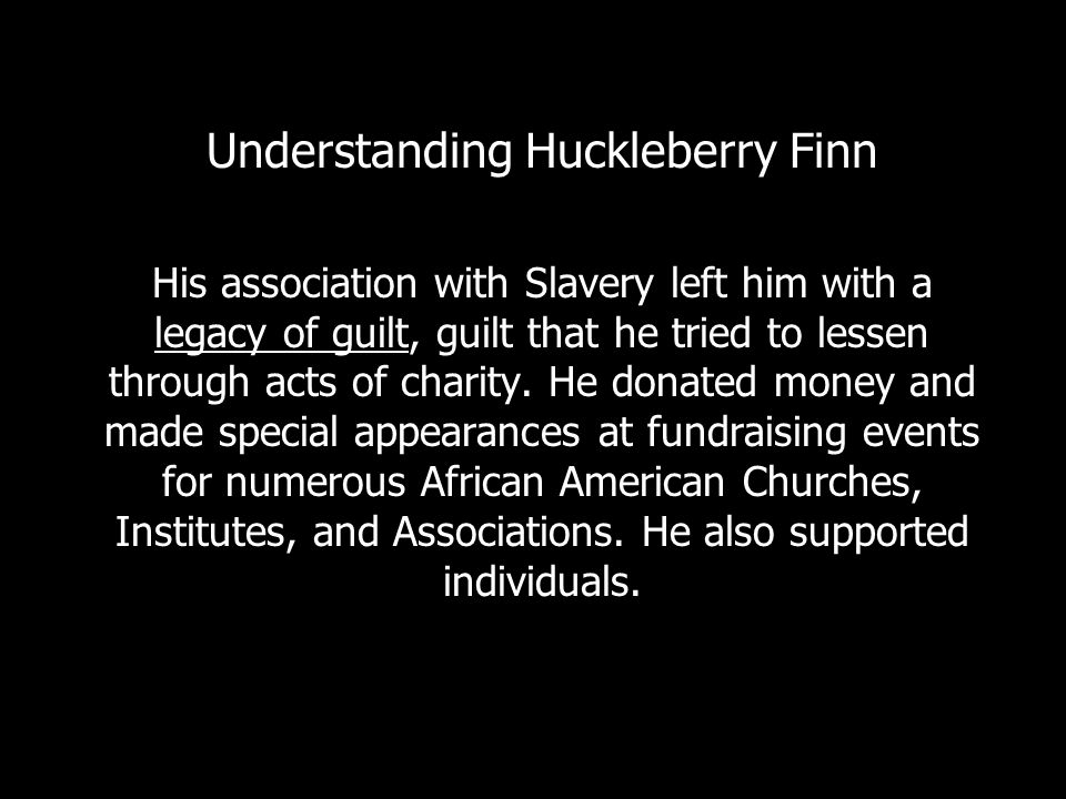 Understanding Huckleberry Finn His association with Slavery left him with a legacy of guilt, guilt that he tried to lessen through acts of charity.