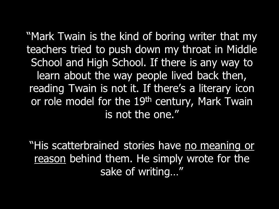 Mark Twain is the kind of boring writer that my teachers tried to push down my throat in Middle School and High School.