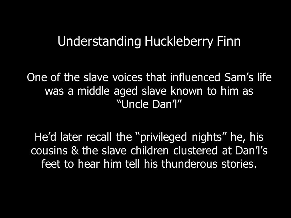 Understanding Huckleberry Finn One of the slave voices that influenced Sam's life was a middle aged slave known to him as Uncle Dan'l He'd later recall the privileged nights he, his cousins & the slave children clustered at Dan'l's feet to hear him tell his thunderous stories.