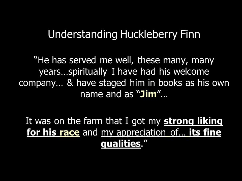 Understanding Huckleberry Finn He has served me well, these many, many years…spiritually I have had his welcome company… & have staged him in books as his own name and as Jim … It was on the farm that I got my strong liking for his race and my appreciation of… its fine qualities.