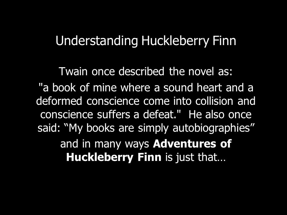 Understanding Huckleberry Finn Twain once described the novel as: a book of mine where a sound heart and a deformed conscience come into collision and conscience suffers a defeat. He also once said: My books are simply autobiographies and in many ways Adventures of Huckleberry Finn is just that…