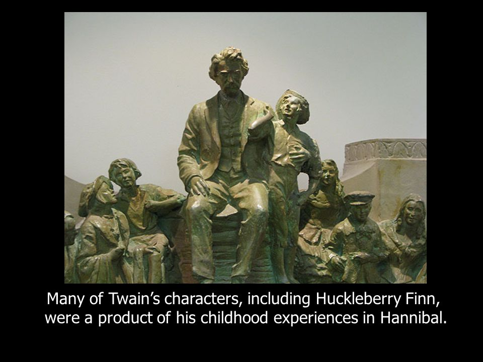 Many of Twain's characters, including Huckleberry Finn, were a product of his childhood experiences in Hannibal.