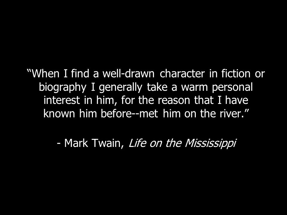 When I find a well-drawn character in fiction or biography I generally take a warm personal interest in him, for the reason that I have known him before--met him on the river. - Mark Twain, Life on the Mississippi