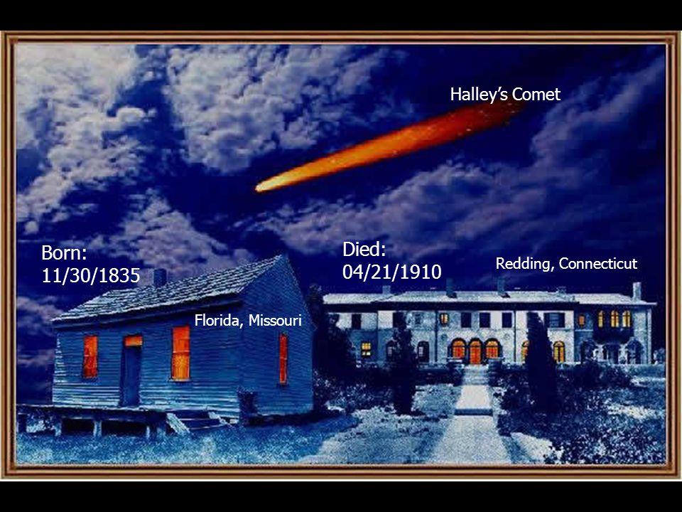 Born: 11/30/1835 Died: 04/21/1910 Halley's Comet Florida, Missouri Redding, Connecticut