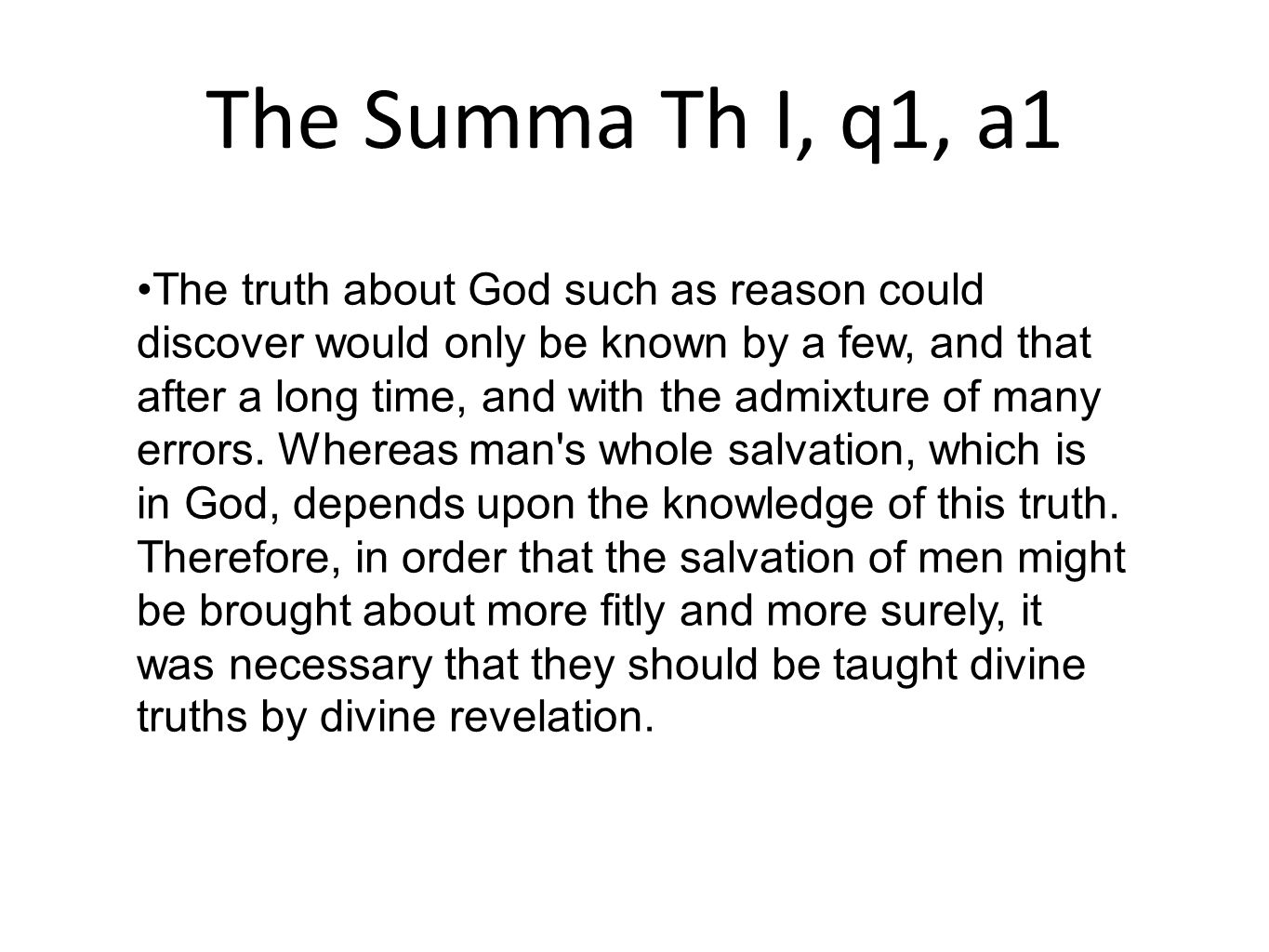 The Summa Th I, q1, a1 The truth about God such as reason could discover would only be known by a few, and that after a long time, and with the admixt