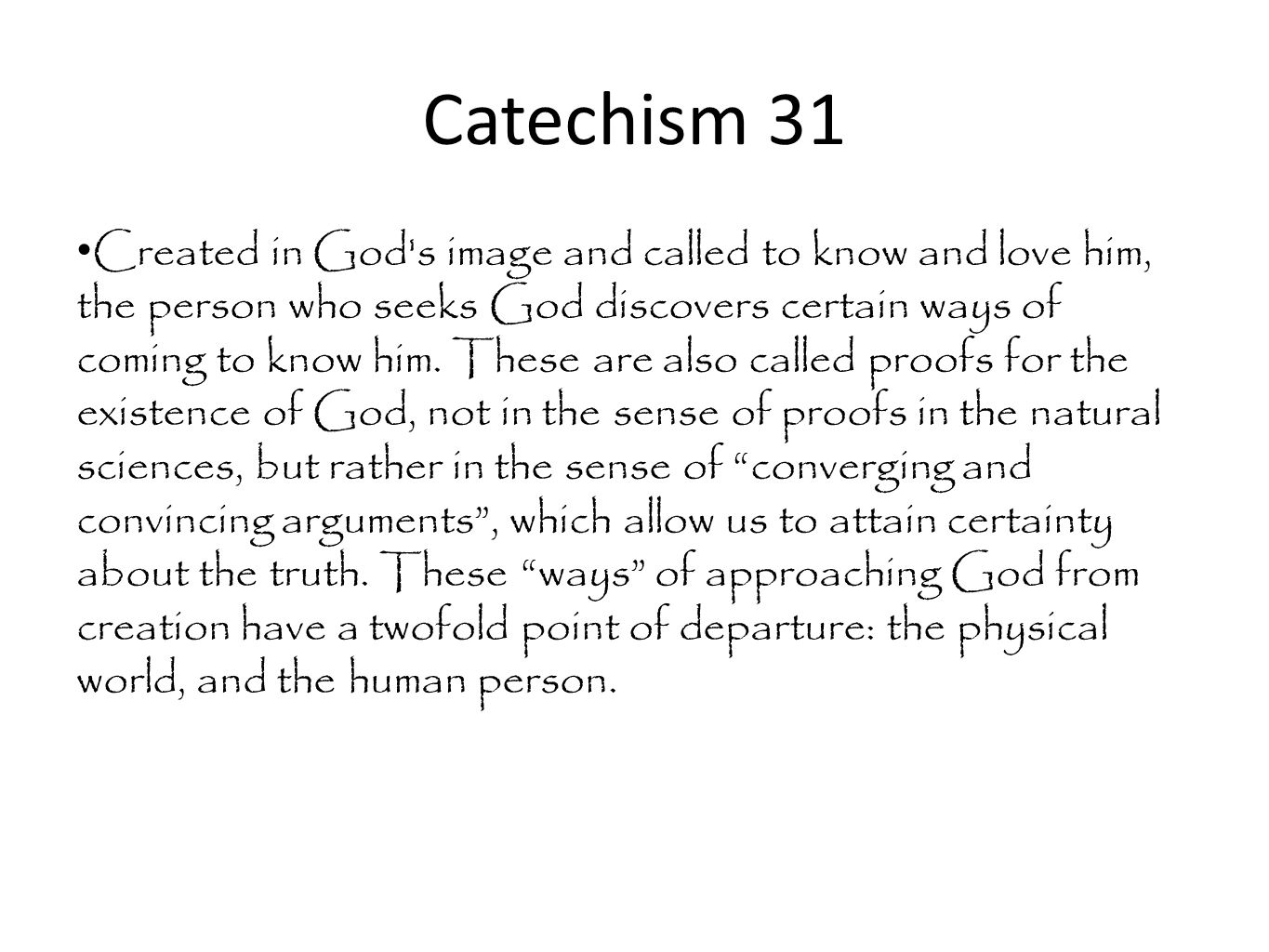 Catechism 31 Created in God's image and called to know and love him, the person who seeks God discovers certain ways of coming to know him. These are
