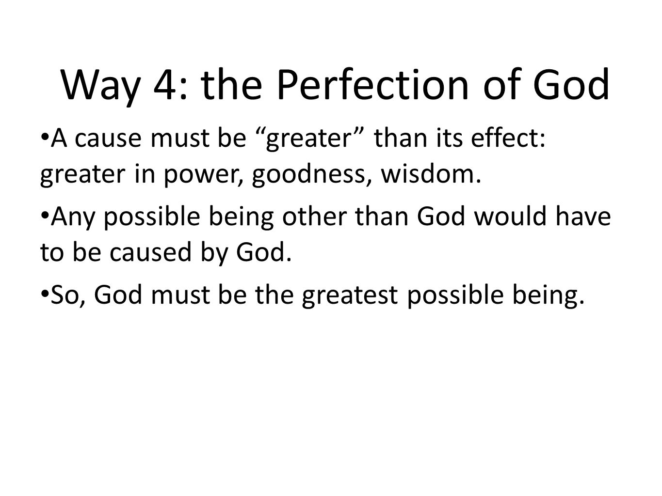 """Way 4: the Perfection of God A cause must be """"greater"""" than its effect: greater in power, goodness, wisdom. Any possible being other than God would ha"""