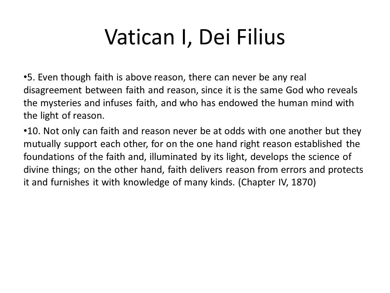 Vatican I, Dei Filius 5. Even though faith is above reason, there can never be any real disagreement between faith and reason, since it is the same Go