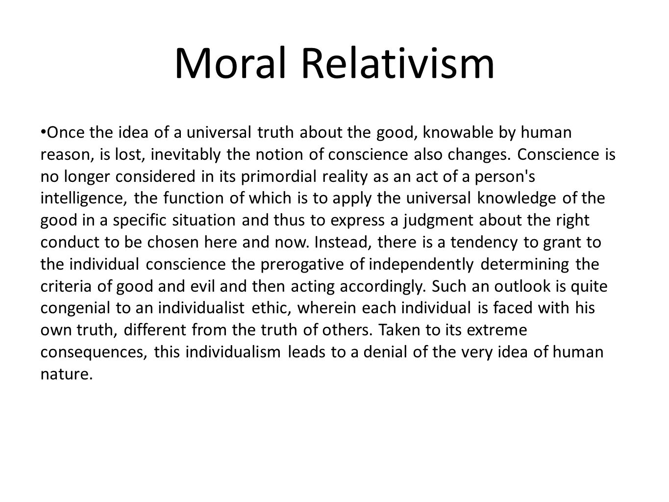Moral Relativism Once the idea of a universal truth about the good, knowable by human reason, is lost, inevitably the notion of conscience also change