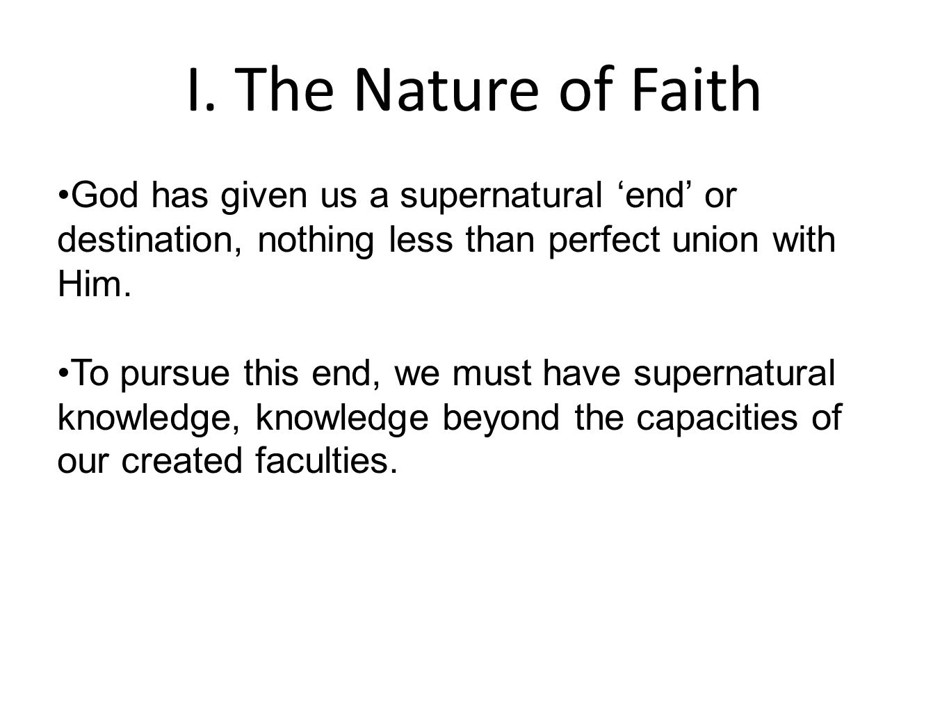I. The Nature of Faith God has given us a supernatural 'end' or destination, nothing less than perfect union with Him. To pursue this end, we must hav
