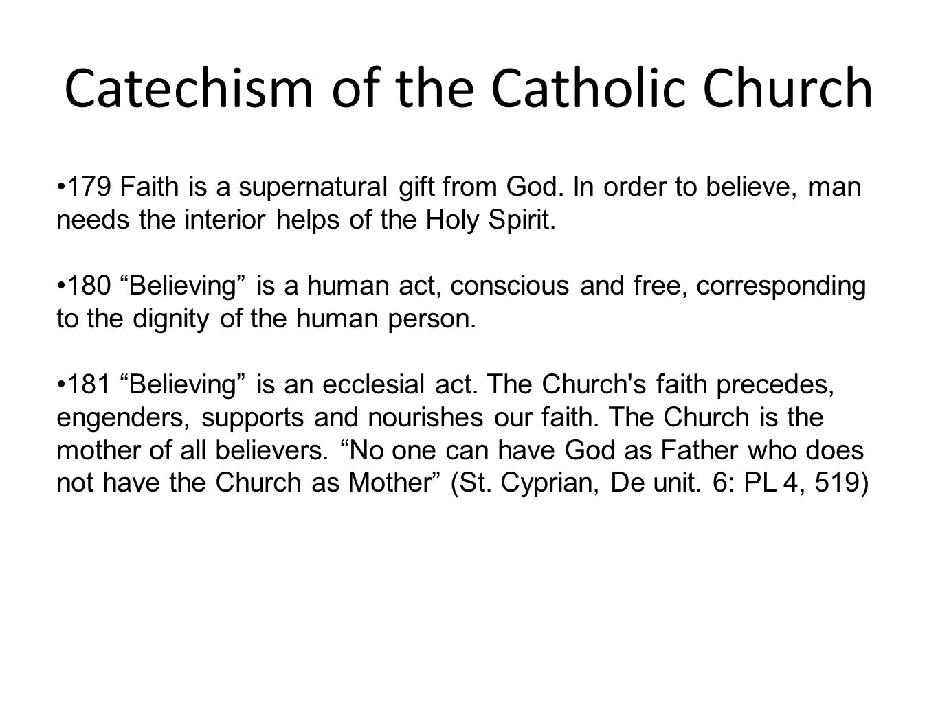 Catechism of the Catholic Church 179 Faith is a supernatural gift from God. In order to believe, man needs the interior helps of the Holy Spirit. 180