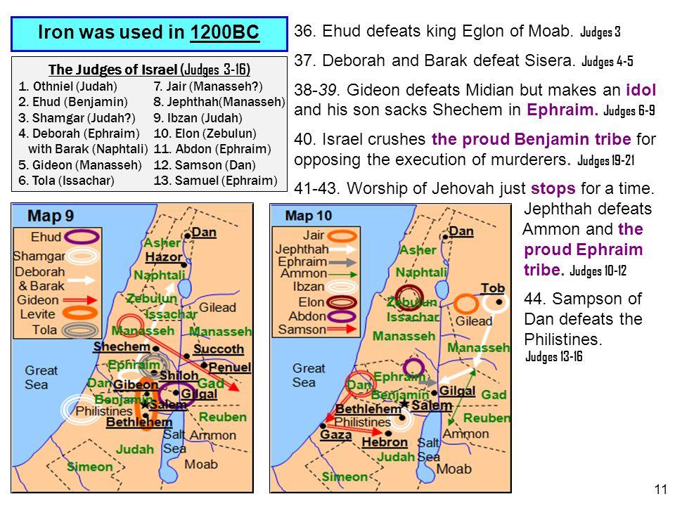 11 Iron was used in 1200BC The Judges of Israel (Judges 3-16) 1. Othniel (Judah)7. Jair (Manasseh?) 2. Ehud (Benjamin)8. Jephthah(Manasseh) 3. Shamgar