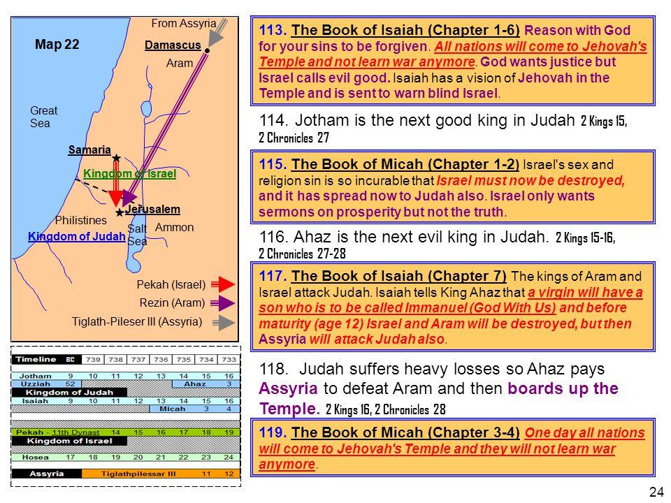 114. Jotham is the next good king in Judah 2 Kings 15, 2 Chronicles 27 116. Ahaz is the next evil king in Judah. 2 Kings 15-16, 2 Chronicles 27-28 118