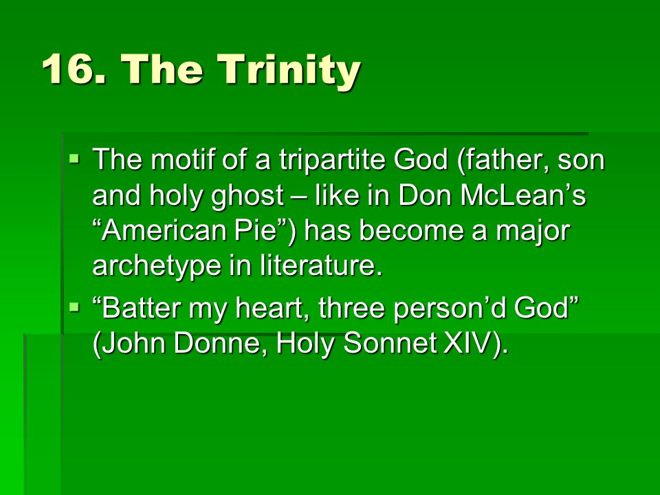 "16. The Trinity  The motif of a tripartite God (father, son and holy ghost – like in Don McLean's ""American Pie"") has become a major archetype in lit"