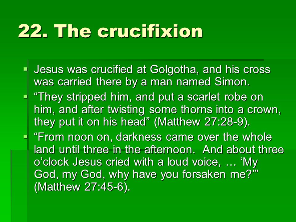 "22. The crucifixion  Jesus was crucified at Golgotha, and his cross was carried there by a man named Simon.  ""They stripped him, and put a scarlet r"