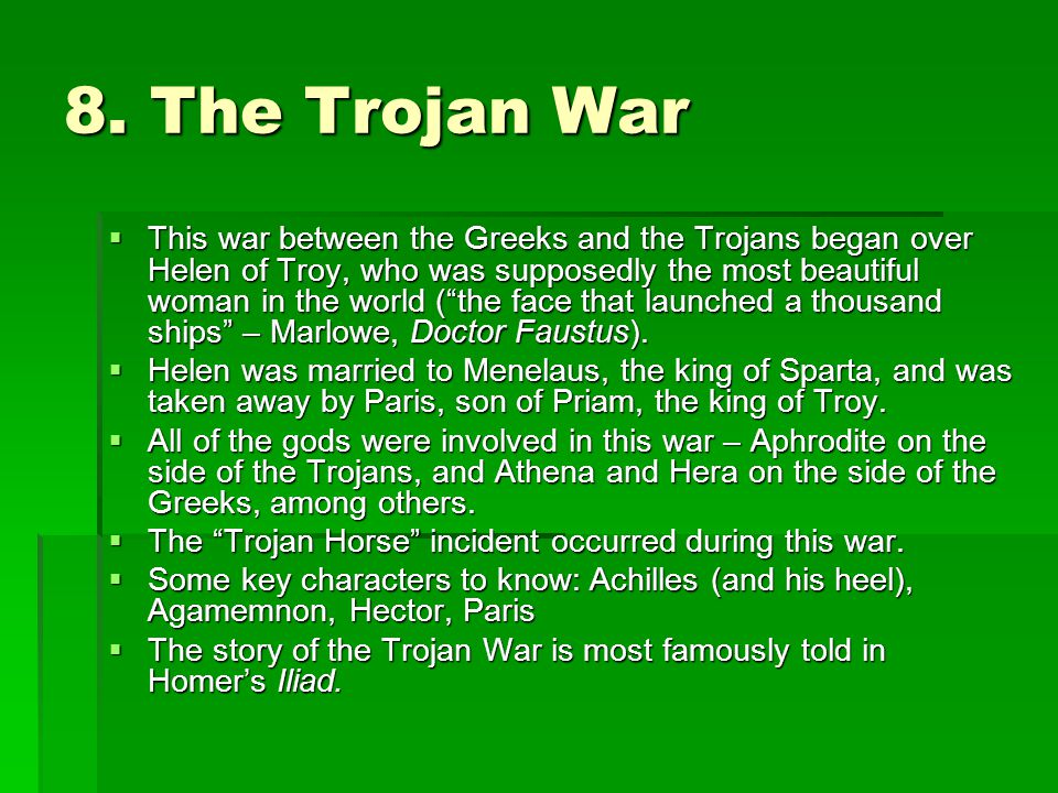 "8. The Trojan War  This war between the Greeks and the Trojans began over Helen of Troy, who was supposedly the most beautiful woman in the world (""t"