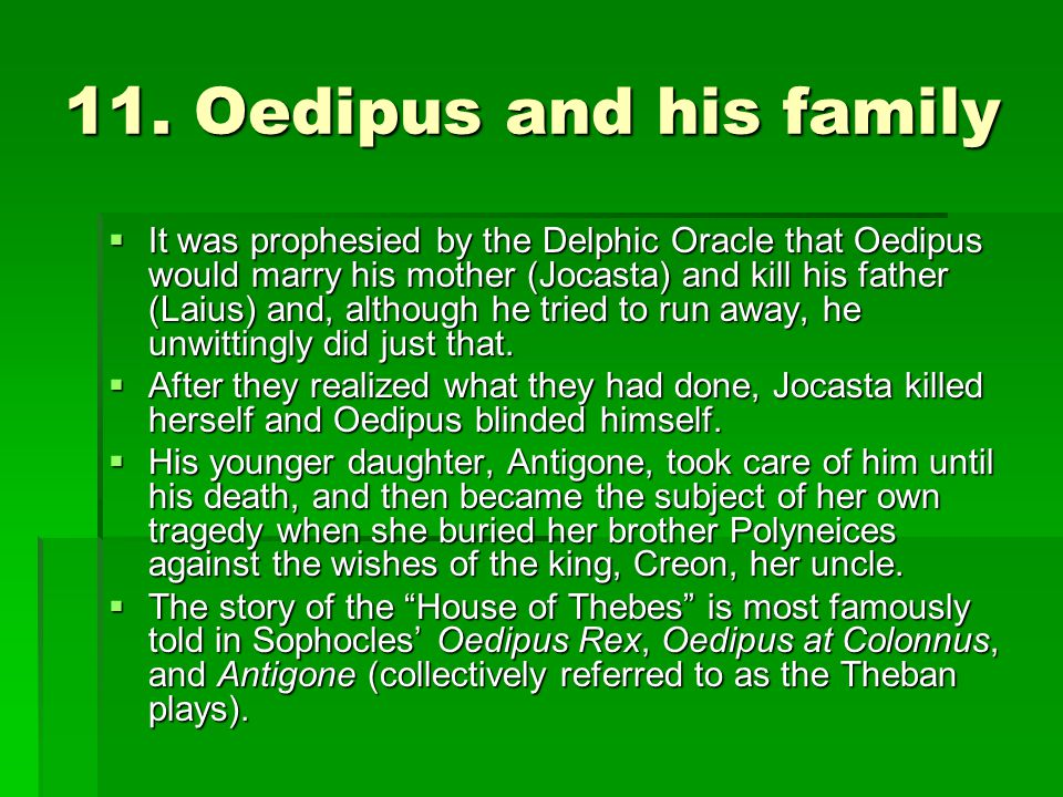 11. Oedipus and his family  It was prophesied by the Delphic Oracle that Oedipus would marry his mother (Jocasta) and kill his father (Laius) and, al