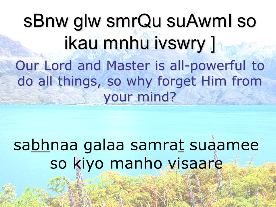 sabhnaa galaa samrat suaamee so kiyo manho visaare sBnw glw smrQu suAwmI so ikau mnhu ivswry ] Our Lord and Master is all-powerful to do all things, s