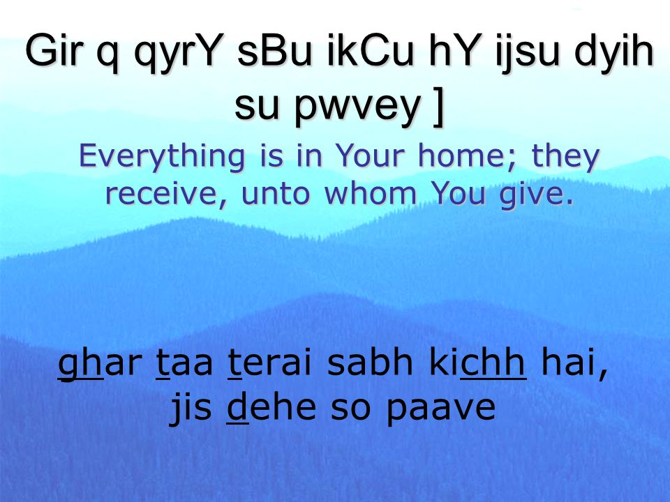 ghar taa terai sabh kichh hai, jis dehe so paave Gir q qyrY sBu ikCu hY ijsu dyih su pwvey ] Everything is in Your home; they receive, unto whom You g