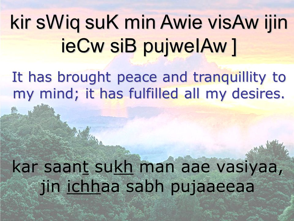 kar saant sukh man aae vasiyaa, jin ichhaa sabh pujaaeeaa kir sWiq suK min Awie visAw ijin ieCw siB pujweIAw ] It has brought peace and tranquillity to my mind; it has fulfilled all my desires.