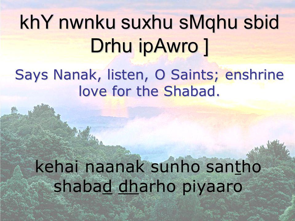 kehai naanak sunho santho shabad dharho piyaaro khY nwnku suxhu sMqhu sbid Drhu ipAwro ] Says Nanak, listen, O Saints; enshrine love for the Shabad.