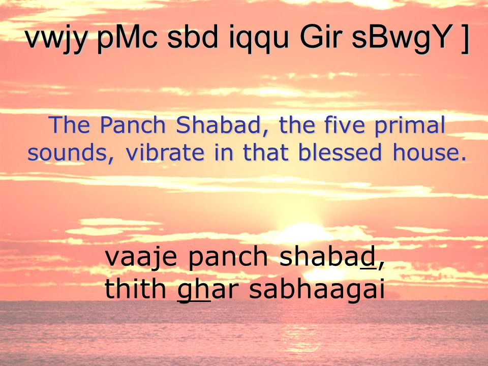 vaaje panch shabad, thith ghar sabhaagai vwjy pMc sbd iqqu Gir sBwgY ] The Panch Shabad, the five primal sounds, vibrate in that blessed house.