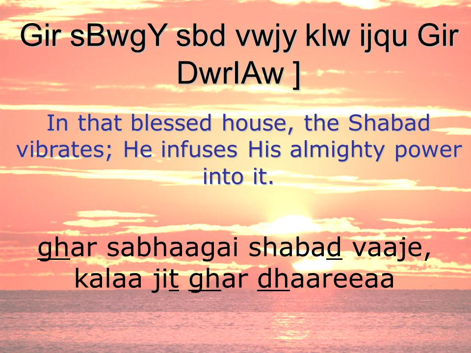 ghar sabhaagai shabad vaaje, kalaa jit ghar dhaareeaa Gir sBwgY sbd vwjy klw ijqu Gir DwrIAw ] In that blessed house, the Shabad vibrates; He infuses His almighty power into it.