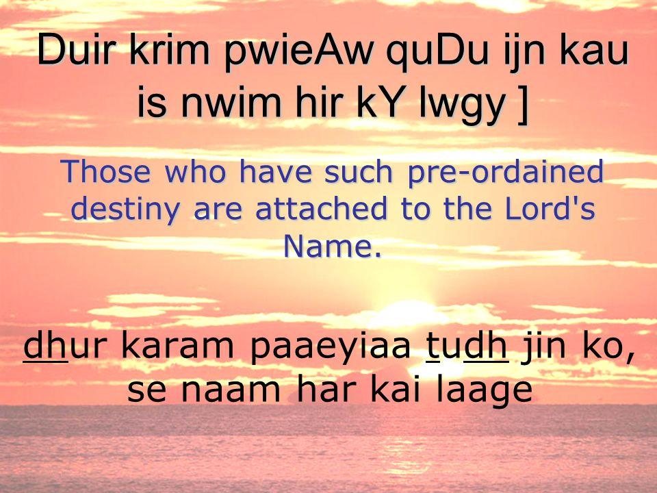 dhur karam paaeyiaa tudh jin ko, se naam har kai laage Duir krim pwieAw quDu ijn kau is nwim hir kY lwgy ] Those who have such pre-ordained destiny are attached to the Lord s Name.