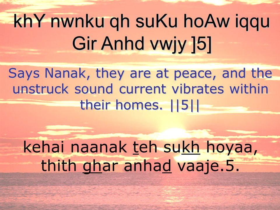 kehai naanak teh sukh hoyaa, thith ghar anhad vaaje.5. khY nwnku qh suKu hoAw iqqu Gir Anhd vwjy ]5] Says Nanak, they are at peace, and the unstruck s
