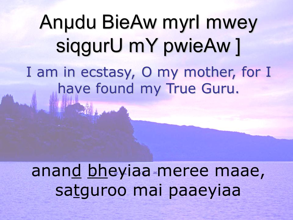 anand bheyiaa meree maae, satguroo mai paaeyiaa Anµdu BieAw myrI mwey siqgurU mY pwieAw ] I am in ecstasy, O my mother, for I have found my True Guru.