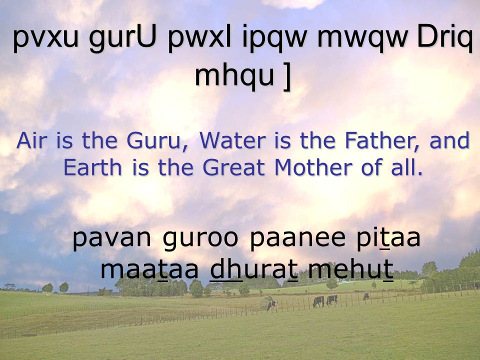 pavan guroo paanee pitaa maataa dhurat mehut pvxu gurU pwxI ipqw mwqw Driq mhqu ] Air is the Guru, Water is the Father, and Earth is the Great Mother of all.