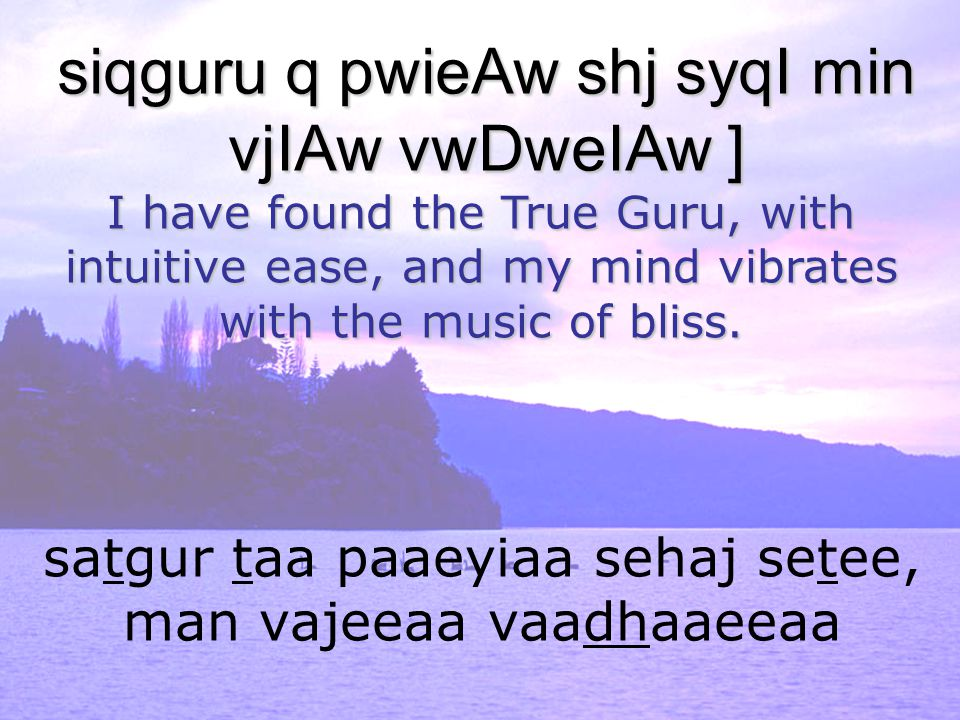 satgur taa paaeyiaa sehaj setee, man vajeeaa vaadhaaeeaa siqguru q pwieAw shj syqI min vjIAw vwDweIAw ] I have found the True Guru, with intuitive ease, and my mind vibrates with the music of bliss.