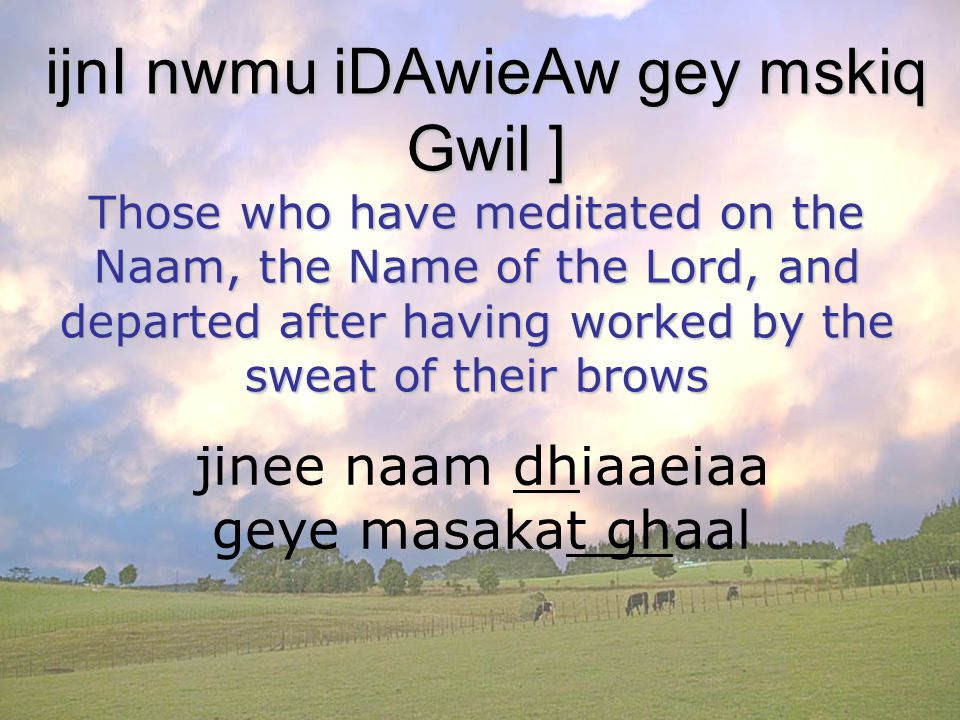 jinee naam dhiaaeiaa geye masakat ghaal ijnI nwmu iDAwieAw gey mskiq Gwil ] Those who have meditated on the Naam, the Name of the Lord, and departed after having worked by the sweat of their brows